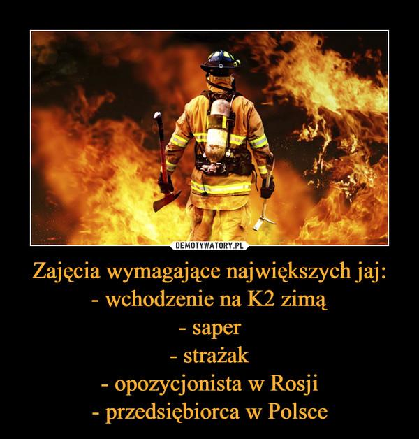 Zajęcia wymagające największych jaj:- wchodzenie na K2 zimą- saper- strażak- opozycjonista w Rosji- przedsiębiorca w Polsce –