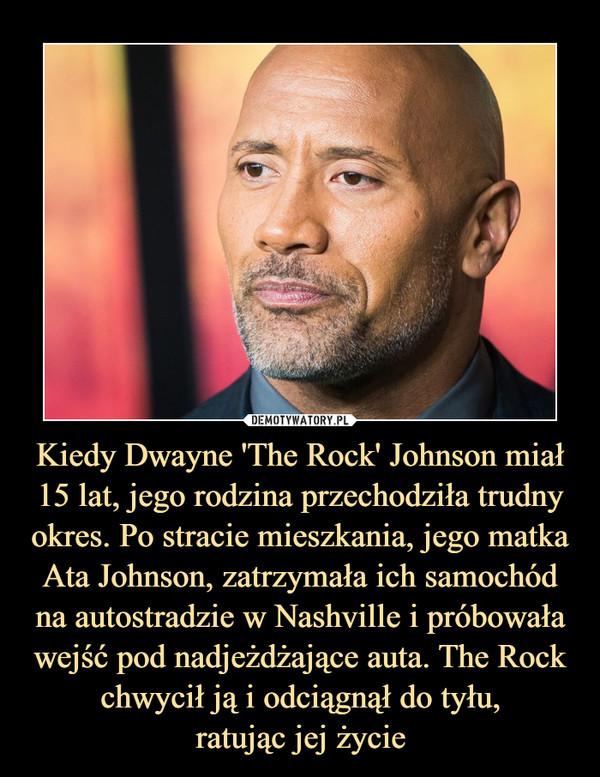Kiedy Dwayne 'The Rock' Johnson miał 15 lat, jego rodzina przechodziła trudny okres. Po stracie mieszkania, jego matka Ata Johnson, zatrzymała ich samochód na autostradzie w Nashville i próbowała wejść pod nadjeżdżające auta. The Rock chwycił ją i odciągnął do tyłu,ratując jej życie –