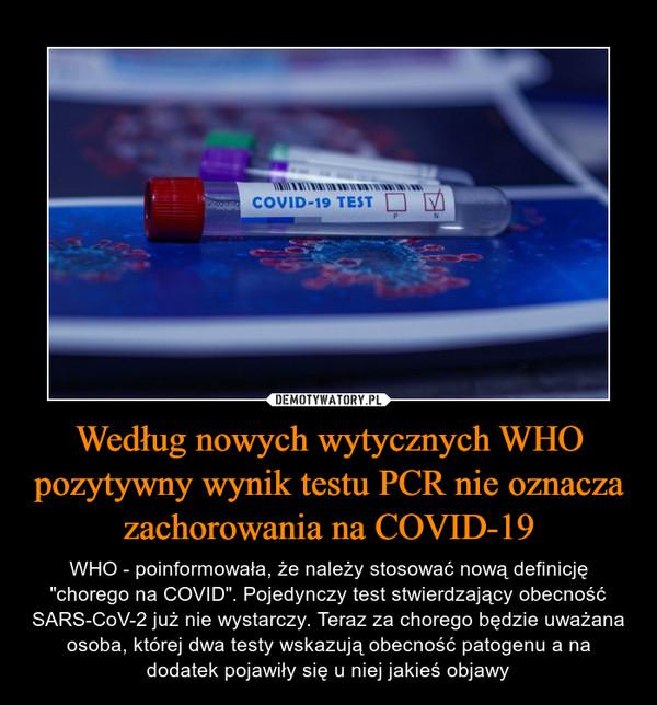 """Według nowych wytycznych WHO pozytywny wynik testu PCR nie oznacza zachorowania na COVID-19 – WHO - poinformowała, że należy stosować nową definicję """"chorego na COVID"""". Pojedynczy test stwierdzający obecność SARS-CoV-2 już nie wystarczy. Teraz za chorego będzie uważana osoba, której dwa testy wskazują obecność patogenu a na dodatek pojawiły się u niej jakieś objawy"""