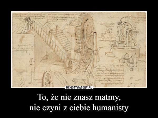 To, że nie znasz matmy,nie czyni z ciebie humanisty –