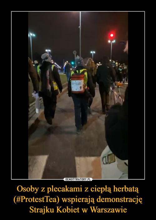 Osoby z plecakami z ciepłą herbatą (#ProtestTea) wspierają demonstrację Strajku Kobiet w Warszawie