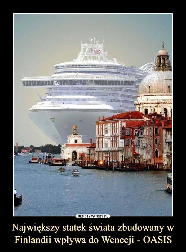 Największy statek świata zbudowany w Finlandii wpływa do Wenecji - OASIS –