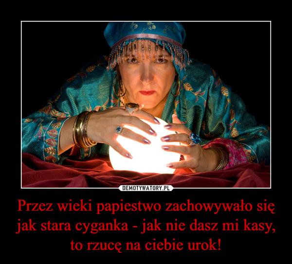 Przez wieki papiestwo zachowywało się jak stara cyganka - jak nie dasz mi kasy, to rzucę na ciebie urok! –