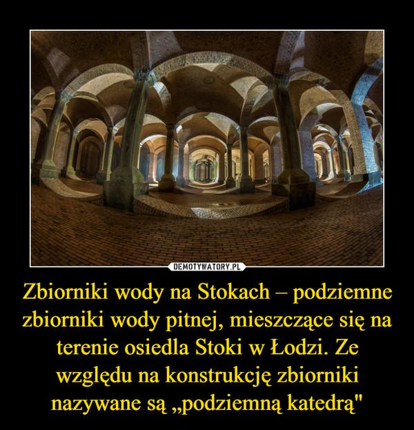"""Zbiorniki wody na Stokach – podziemne zbiorniki wody pitnej, mieszczące się na terenie osiedla Stoki w Łodzi. Ze względu na konstrukcję zbiorniki nazywane są """"podziemną katedrą"""" –"""