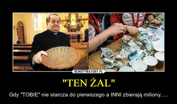 """""""TEN ŻAL"""" – Gdy """"TOBIE"""" nie starcza do pierwszego a INNI zbierają miliony....."""