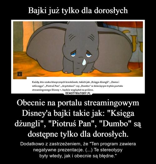 """Bajki już tylko dla dorosłych Obecnie na portalu streamingowym Disney'a bajki takie jak: """"Księga dżungli"""", """"Piotruś Pan"""", """"Dumbo"""" są dostępne tylko dla dorosłych."""