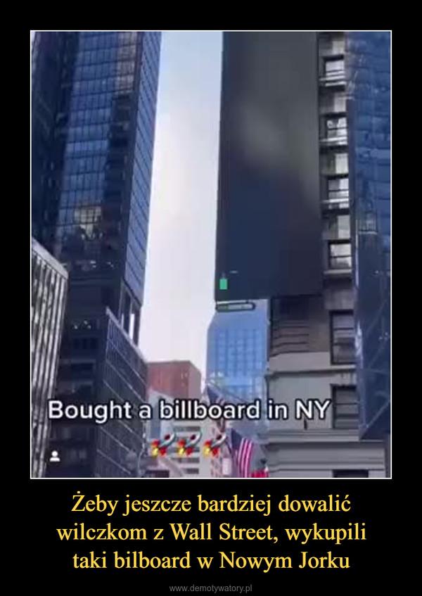 Żeby jeszcze bardziej dowalićwilczkom z Wall Street, wykupilitaki bilboard w Nowym Jorku –