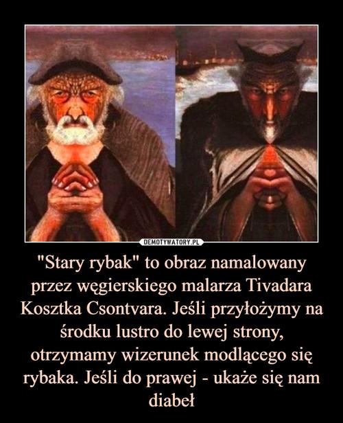 """""""Stary rybak"""" to obraz namalowany przez węgierskiego malarza Tivadara Kosztka Csontvara. Jeśli przyłożymy na środku lustro do lewej strony, otrzymamy wizerunek modlącego się rybaka. Jeśli do prawej - ukaże się nam diabeł"""
