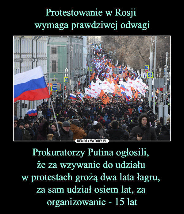 Prokuratorzy Putina ogłosili, że za wzywanie do udziału w protestach grożą dwa lata łagru, za sam udział osiem lat, za organizowanie - 15 lat –