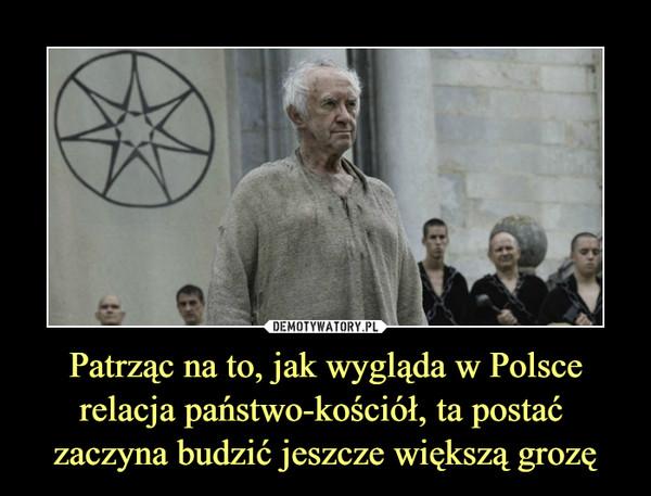 Patrząc na to, jak wygląda w Polscerelacja państwo-kościół, ta postać zaczyna budzić jeszcze większą grozę –