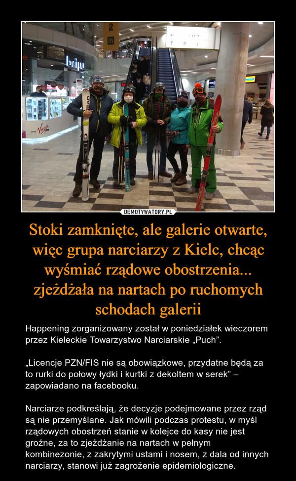 """Stoki zamknięte, ale galerie otwarte, więc grupa narciarzy z Kielc, chcąc wyśmiać rządowe obostrzenia... zjeżdżała na nartach po ruchomych schodach galerii – Happening zorganizowany został w poniedziałek wieczorem przez Kieleckie Towarzystwo Narciarskie """"Puch"""".""""Licencje PZN/FIS nie są obowiązkowe, przydatne będą za to rurki do połowy łydki i kurtki z dekoltem w serek"""" – zapowiadano na facebooku.Narciarze podkreślają, że decyzje podejmowane przez rząd są nie przemyślane. Jak mówili podczas protestu, w myśl rządowych obostrzeń stanie w kolejce do kasy nie jest groźne, za to zjeżdżanie na nartach w pełnym kombinezonie, z zakrytymi ustami i nosem, z dala od innych narciarzy, stanowi już zagrożenie epidemiologiczne."""