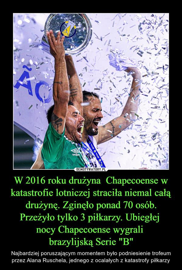 """W 2016 roku drużyna  Chapecoense w katastrofie lotniczej straciła niemal całą drużynę. Zginęło ponad 70 osób. Przeżyło tylko 3 piłkarzy. Ubiegłej nocy Chapecoense wygrali brazylijską Serie """"B"""" – Najbardziej poruszającym momentem było podniesienie trofeum przez Alana Ruschela, jednego z ocalałych z katastrofy piłkarzy"""