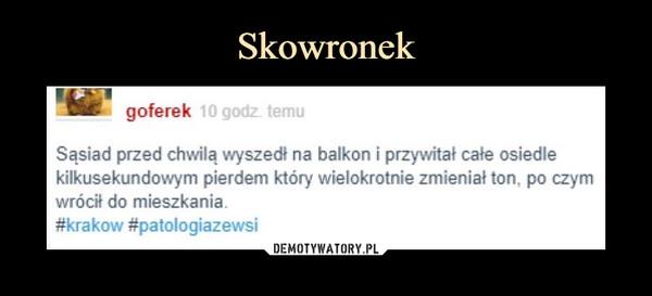 –  goferekSąsiad przed chwilą wyszedł na balkon i przywitał całe osiedlekilkusekundowym pierdem który wielokrotnie zmieniał ton, po czymwrócił do mieszkania#krakow #patologiazewsi