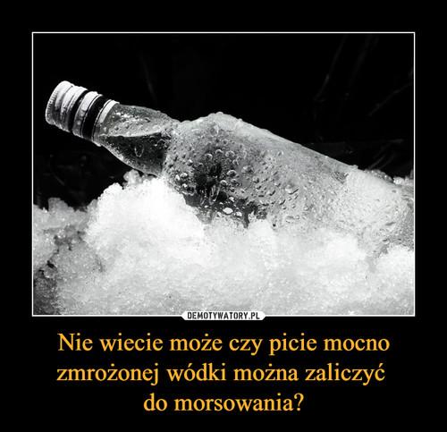 Nie wiecie może czy picie mocno zmrożonej wódki można zaliczyć  do morsowania?