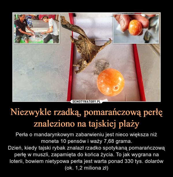 Niezwykle rzadką, pomarańczową perłę znaleziono na tajskiej plaży – Perła o mandarynkowym zabarwieniu jest nieco większa niż moneta 10 pensów i waży 7,68 grama.Dzień, kiedy tajski rybak znalazł rzadko spotykaną pomarańczową perłę w muszli, zapamięta do końca życia. To jak wygrana na loterii, bowiem nietypowa perła jest warta ponad 330 tys. dolarów (ok. 1,2 miliona zł)