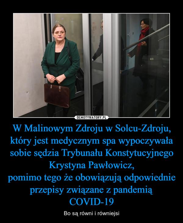 W Malinowym Zdroju w Solcu-Zdroju, który jest medycznym spa wypoczywała sobie sędzia Trybunału Konstytucyjnego Krystyna Pawłowicz,pomimo tego że obowiązują odpowiednie przepisy związane z pandemią COVID-19 – Bo są równi i równiejsi