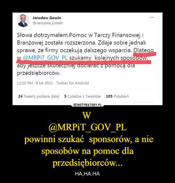 W @MRPiT_GOV_PL powinni szukać  sponsorów, a nie sposobów na pomoc dla przedsiębiorców... – HA,HA.HA