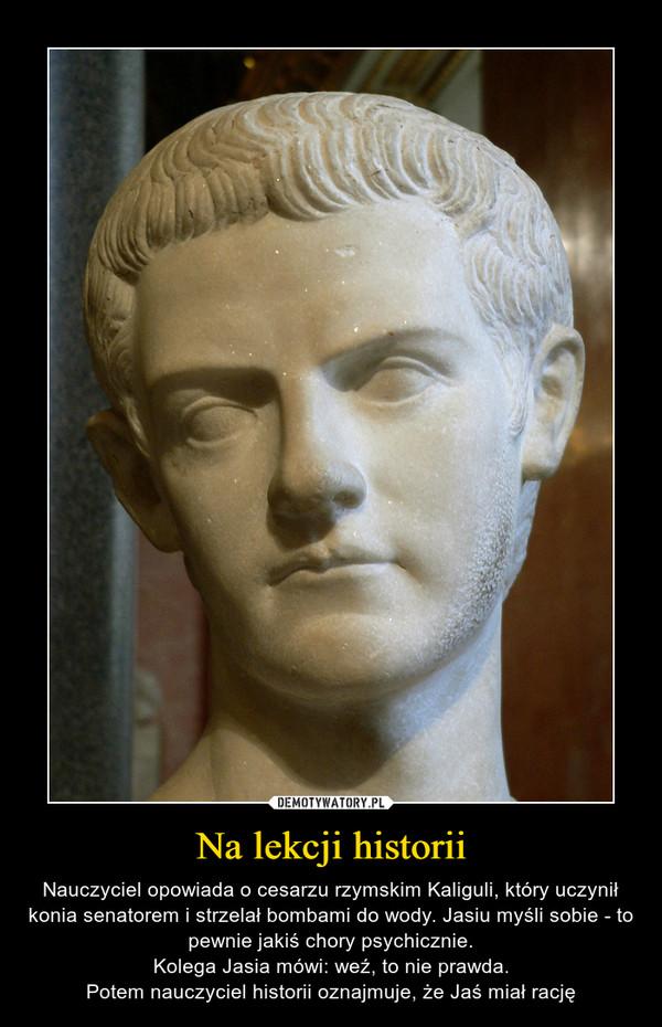 Na lekcji historii – Nauczyciel opowiada o cesarzu rzymskim Kaliguli, który uczynił konia senatorem i strzelał bombami do wody. Jasiu myśli sobie - to pewnie jakiś chory psychicznie.Kolega Jasia mówi: weź, to nie prawda.Potem nauczyciel historii oznajmuje, że Jaś miał rację