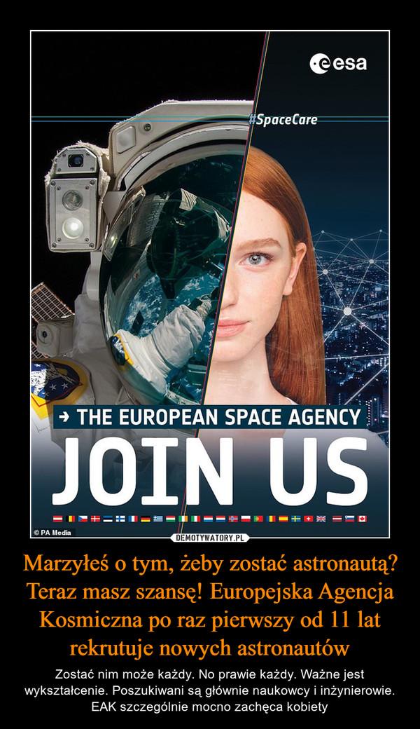 Marzyłeś o tym, żeby zostać astronautą? Teraz masz szansę! Europejska Agencja Kosmiczna po raz pierwszy od 11 lat rekrutuje nowych astronautów – Zostać nim może każdy. No prawie każdy. Ważne jest wykształcenie. Poszukiwani są głównie naukowcy i inżynierowie. EAK szczególnie mocno zachęca kobiety