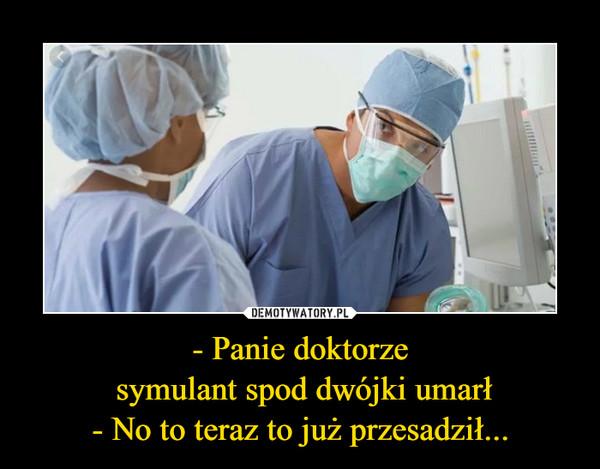 - Panie doktorze symulant spod dwójki umarł- No to teraz to już przesadził... –