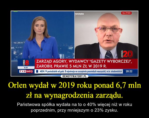 Orlen wydał w 2019 roku ponad 6,7 mln zł na wynagrodzenia zarządu. – Państwowa spółka wydała na to o 40% więcej niż w roku poprzednim, przy mniejszym o 23% zysku.