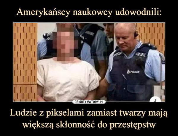 Ludzie z pikselami zamiast twarzy mają większą skłonność do przestępstw –