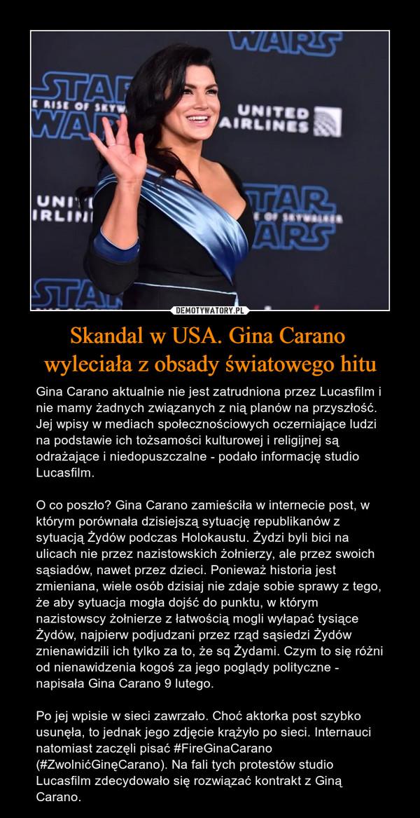Skandal w USA. Gina Carano wyleciała z obsady światowego hitu – Gina Carano aktualnie nie jest zatrudniona przez Lucasfilm i nie mamy żadnych związanych z nią planów na przyszłość. Jej wpisy w mediach społecznościowych oczerniające ludzi na podstawie ich tożsamości kulturowej i religijnej są odrażające i niedopuszczalne - podało informację studio Lucasfilm. O co poszło? Gina Carano zamieściła w internecie post, w którym porównała dzisiejszą sytuację republikanów z sytuacją Żydów podczas Holokaustu. Żydzi byli bici na ulicach nie przez nazistowskich żołnierzy, ale przez swoich sąsiadów, nawet przez dzieci. Ponieważ historia jest zmieniana, wiele osób dzisiaj nie zdaje sobie sprawy z tego, że aby sytuacja mogła dojść do punktu, w którym nazistowscy żołnierze z łatwością mogli wyłapać tysiące Żydów, najpierw podjudzani przez rząd sąsiedzi Żydów znienawidzili ich tylko za to, że sq Żydami. Czym to się różni od nienawidzenia kogoś za jego poglądy polityczne - napisała Gina Carano 9 lutego. Po jej wpisie w sieci zawrzało. Choć aktorka post szybko usunęła, to jednak jego zdjęcie krążyło po sieci. Internauci natomiast zaczęli pisać #FireGinaCarano (#ZwolnićGinęCarano). Na fali tych protestów studio Lucasfilm zdecydowało się rozwiązać kontrakt z Giną Carano.