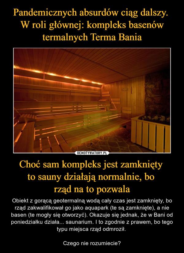 Choć sam kompleks jest zamknięty to sauny działają normalnie, bo rząd na to pozwala – Obiekt z gorącą geotermalną wodą cały czas jest zamknięty, bo rząd zakwalifikował go jako aquapark (te są zamknięte), a nie basen (te mogły się otworzyć). Okazuje się jednak, że w Bani od poniedziałku działa... saunarium. I to zgodnie z prawem, bo tego typu miejsca rząd odmroził. Czego nie rozumiecie?