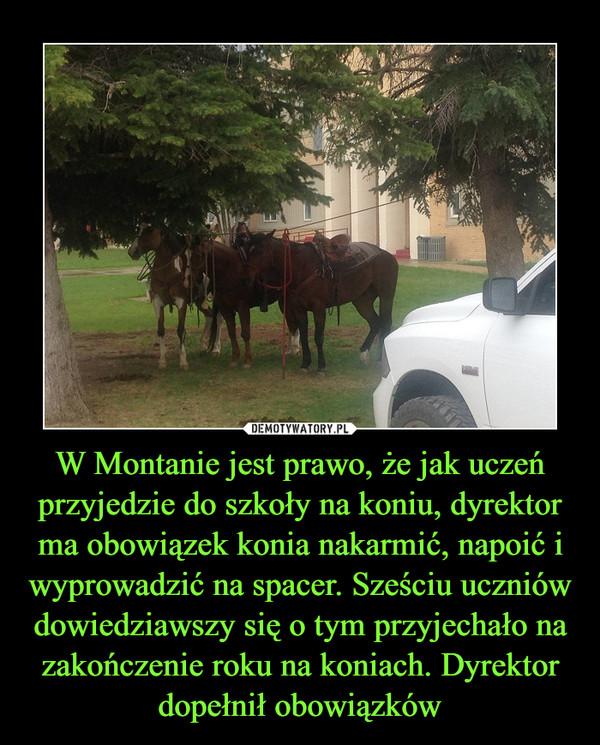 W Montanie jest prawo, że jak uczeń przyjedzie do szkoły na koniu, dyrektor ma obowiązek konia nakarmić, napoić i wyprowadzić na spacer. Sześciu uczniów dowiedziawszy się o tym przyjechało na zakończenie roku na koniach. Dyrektor dopełnił obowiązków –
