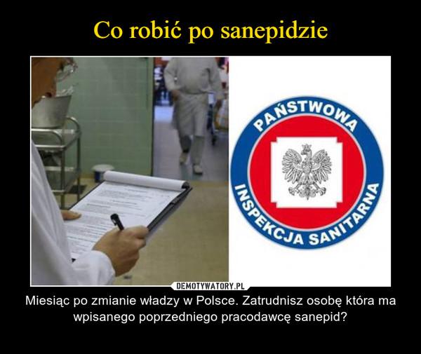 – Miesiąc po zmianie władzy w Polsce. Zatrudnisz osobę która ma wpisanego poprzedniego pracodawcę sanepid?