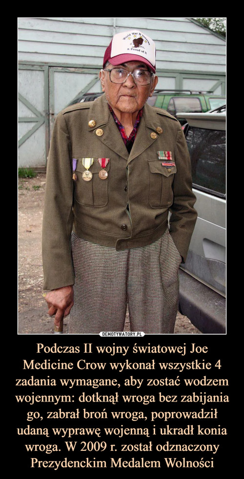 Podczas II wojny światowej Joe Medicine Crow wykonał wszystkie 4 zadania wymagane, aby zostać wodzem wojennym: dotknął wroga bez zabijania go, zabrał broń wroga, poprowadził udaną wyprawę wojenną i ukradł konia wroga. W 2009 r. został odznaczony Prezydenckim Medalem Wolności