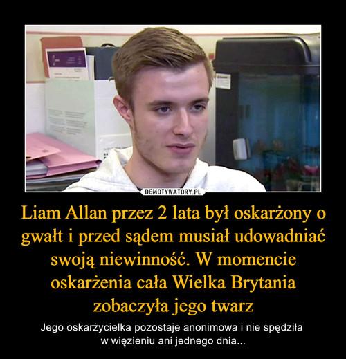 Liam Allan przez 2 lata był oskarżony o gwałt i przed sądem musiał udowadniać swoją niewinność. W momencie oskarżenia cała Wielka Brytania zobaczyła jego twarz