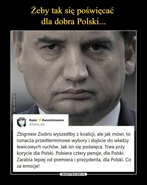–  Zbigniew Ziobro wyszedłby z koalicji, ale jak mówi, tooznacza przedterminowe wybory i dojście do władzylewicowych ruchów. Jak on się poświęca. Trwa przykorycie dla Polski. Pobiera cztery pensje, dla Polski.Zarabia lepiej od premiera i prezydenta, dla Polski. Coza emocje!