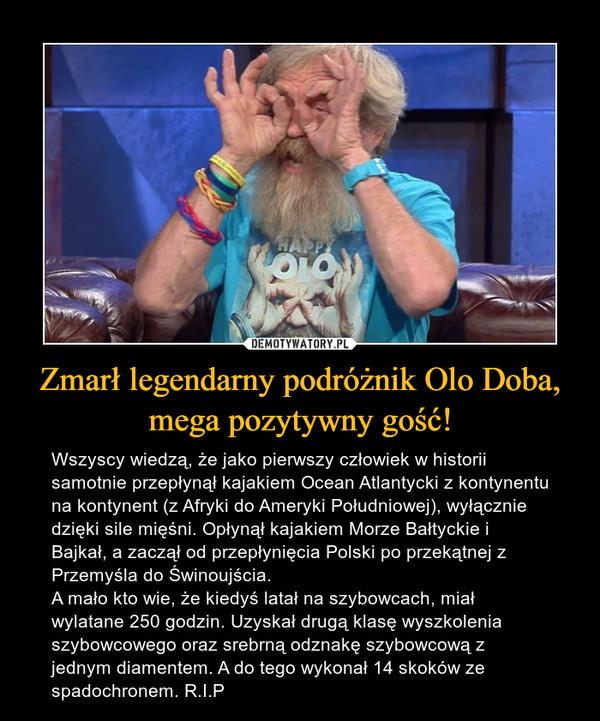 Zmarł legendarny podróżnik Olo Doba, mega pozytywny gość! – Wszyscy wiedzą, że jako pierwszy człowiek w historii samotnie przepłynął kajakiem Ocean Atlantycki z kontynentu na kontynent (z Afryki do Ameryki Południowej), wyłącznie dzięki sile mięśni. Opłynął kajakiem Morze Bałtyckie i Bajkał, a zaczął od przepłynięcia Polski po przekątnej z Przemyśla do Świnoujścia. A mało kto wie, że kiedyś latał na szybowcach, miał wylatane 250 godzin. Uzyskał drugą klasę wyszkolenia szybowcowego oraz srebrną odznakę szybowcową z jednym diamentem. A do tego wykonał 14 skoków ze spadochronem. R.I.P