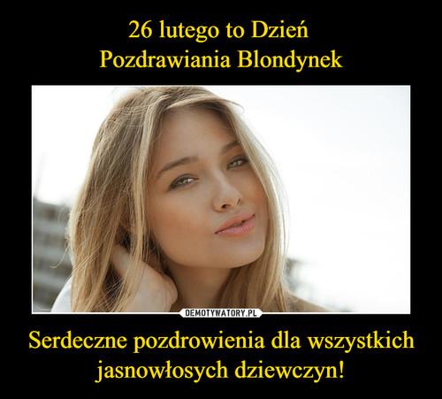 26 lutego to Dzień  Pozdrawiania Blondynek Serdeczne pozdrowienia dla wszystkich jasnowłosych dziewczyn!