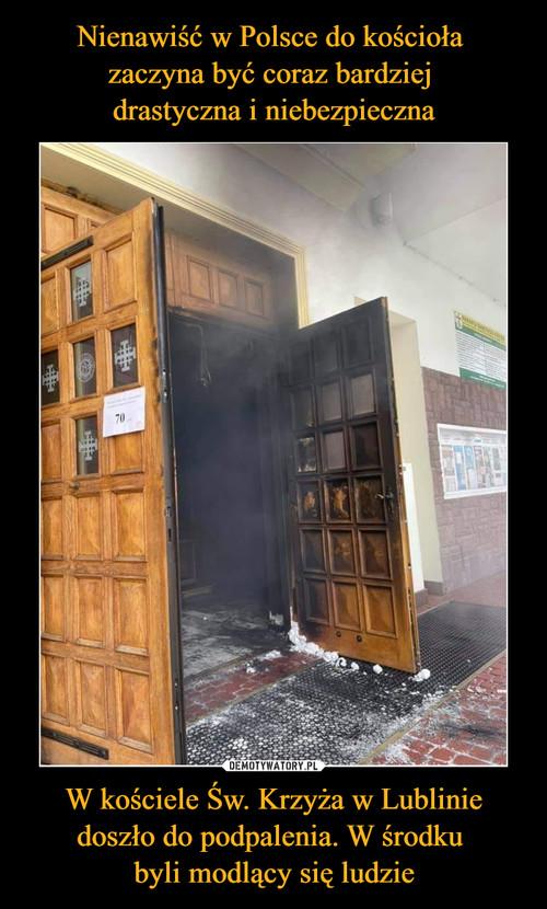 Nienawiść w Polsce do kościoła  zaczyna być coraz bardziej  drastyczna i niebezpieczna W kościele Św. Krzyża w Lublinie doszło do podpalenia. W środku  byli modlący się ludzie