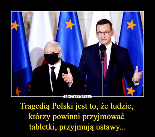 Tragedią Polski jest to, że ludzie,  którzy powinni przyjmować  tabletki, przyjmują ustawy...