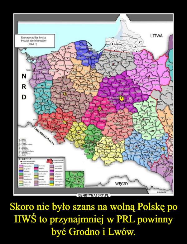 Skoro nie było szans na wolną Polskę po IIWŚ to przynajmniej w PRL powinny być Grodno i Lwów. –