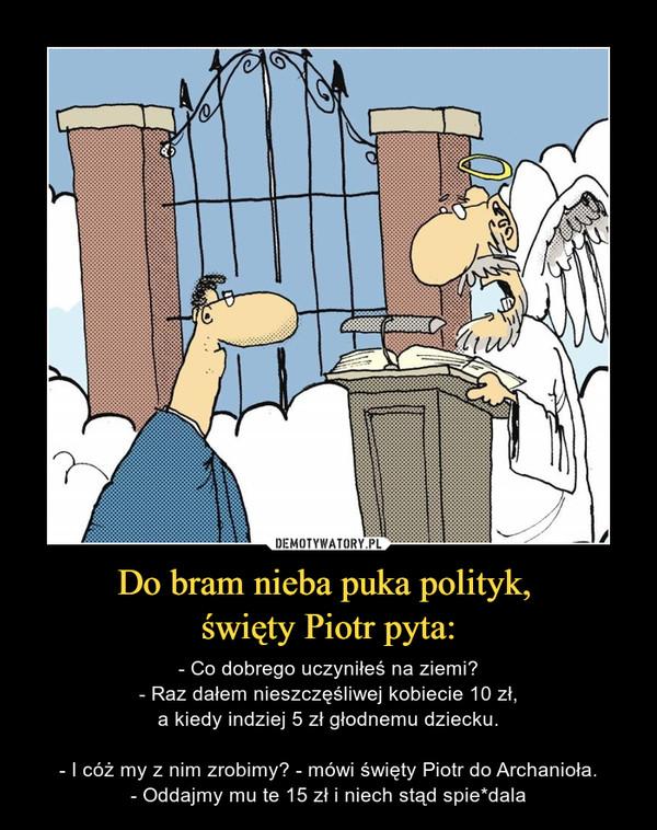 Do bram nieba puka polityk, święty Piotr pyta: – - Co dobrego uczyniłeś na ziemi?- Raz dałem nieszczęśliwej kobiecie 10 zł,a kiedy indziej 5 zł głodnemu dziecku.- I cóż my z nim zrobimy? - mówi święty Piotr do Archanioła.- Oddajmy mu te 15 zł i niech stąd spie*dala
