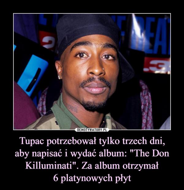 """Tupac potrzebował tylko trzech dni,aby napisać i wydać album: """"The Don Killuminati"""". Za album otrzymał6 platynowych płyt –"""