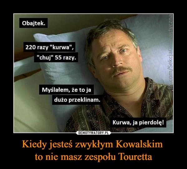 """Kiedy jesteś zwykłym Kowalskim to nie masz zespołu Touretta –  Obajtek.220 razy """"kurwa"""",""""chuj"""" 55 razy.Myślałem, że to jadużo przeklinam.Kurwa, ja pierdolę!DEMOTYWATORY.PLKiedy jesteś zwykłym Kowalskimto nie masz zespołu Tourettaf.com/SekcjaGilastyczna"""