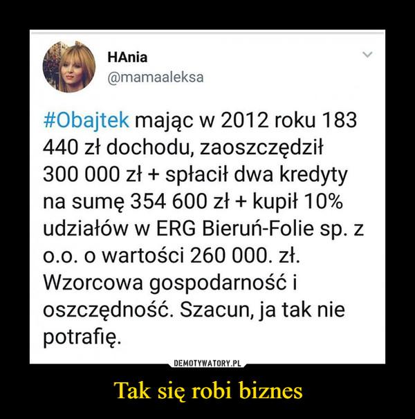 Tak się robi biznes –  HAnia@mamaaleksa#Obajtek mając w 2012 roku 183440 zł dochodu, zaoszczędził300 000 zł + spłacił dwa kredytyna sumę 354 600 zł + kupił 10%udziałów w ERG Bieruń-Folie sp. z0.0. o wartości 260 000. zł.Wzorcowa gospodarność ioszczędność. Szacun, ja tak niepotrafię.DEMOTYWATORY.PLTak się robi biznes