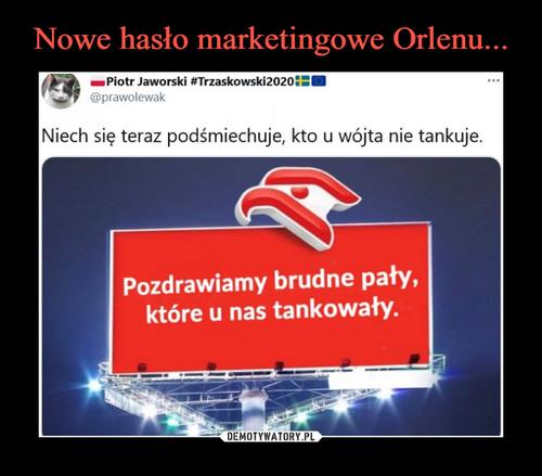 Nowe hasło marketingowe Orlenu...