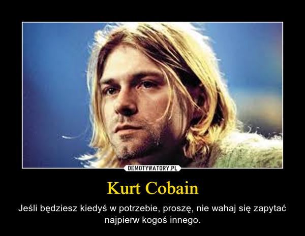 Kurt Cobain – Jeśli będziesz kiedyś w potrzebie, proszę, nie wahaj się zapytać najpierw kogoś innego.