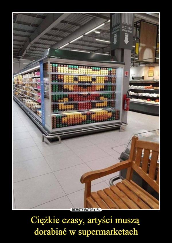 Ciężkie czasy, artyści muszą dorabiać w supermarketach –