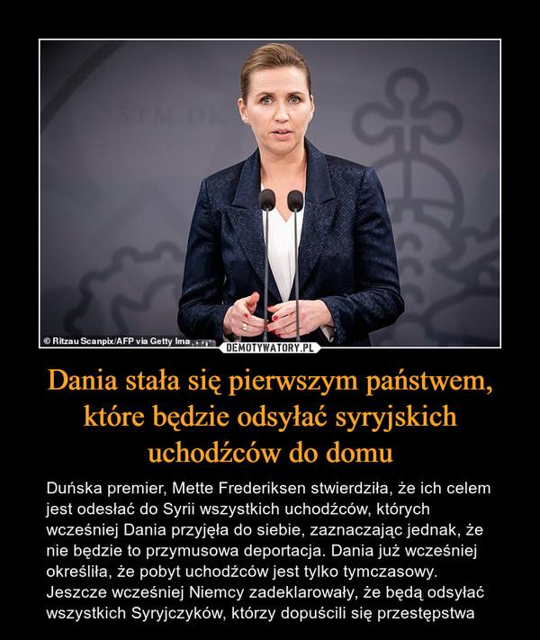 Dania stała się pierwszym państwem, które będzie odsyłać syryjskich uchodźców do domu – Duńska premier, Mette Frederiksen stwierdziła, że ich celem jest odesłać do Syrii wszystkich uchodźców, których wcześniej Dania przyjęła do siebie, zaznaczając jednak, że nie będzie to przymusowa deportacja. Dania już wcześniej określiła, że pobyt uchodźców jest tylko tymczasowy. Jeszcze wcześniej Niemcy zadeklarowały, że będą odsyłać wszystkich Syryjczyków, którzy dopuścili się przestępstwa