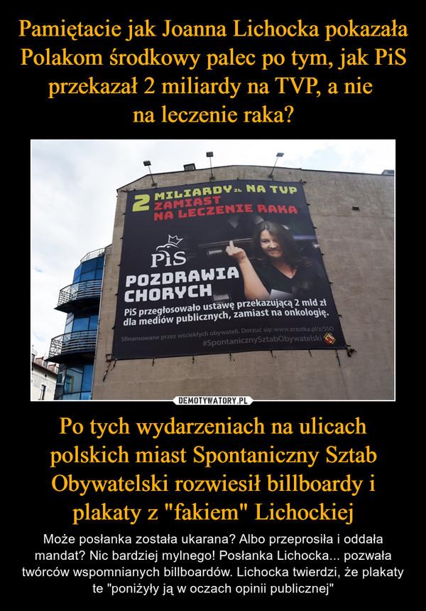 """Po tych wydarzeniach na ulicach polskich miast Spontaniczny Sztab Obywatelski rozwiesił billboardy i plakaty z """"fakiem"""" Lichockiej – Może posłanka została ukarana? Albo przeprosiła i oddała mandat? Nic bardziej mylnego! Posłanka Lichocka... pozwała twórców wspomnianych billboardów. Lichocka twierdzi, że plakaty te """"poniżyły ją w oczach opinii publicznej"""""""