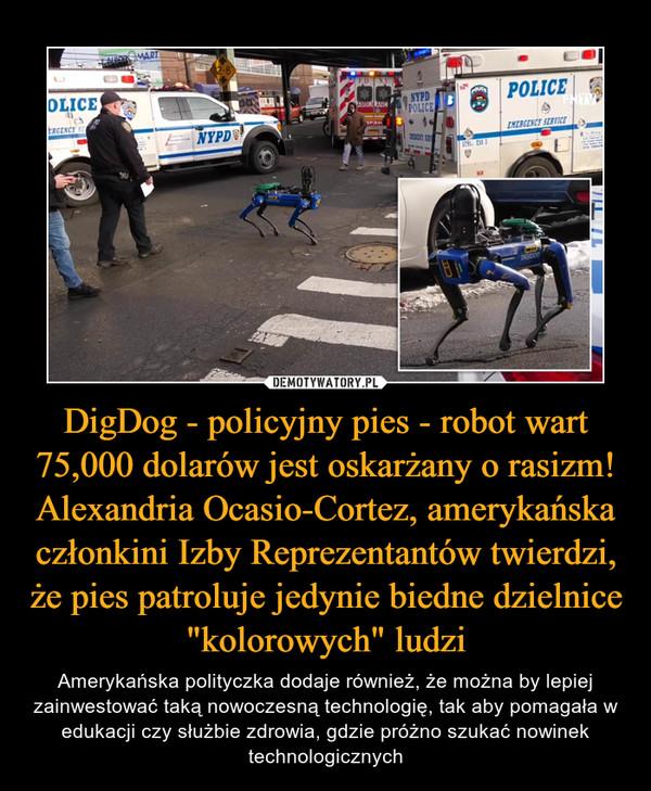 """DigDog - policyjny pies - robot wart 75,000 dolarów jest oskarżany o rasizm! Alexandria Ocasio-Cortez, amerykańska członkini Izby Reprezentantów twierdzi, że pies patroluje jedynie biedne dzielnice """"kolorowych"""" ludzi – Amerykańska polityczka dodaje również, że można by lepiej zainwestować taką nowoczesną technologię, tak aby pomagała w edukacji czy służbie zdrowia, gdzie próżno szukać nowinek technologicznych"""