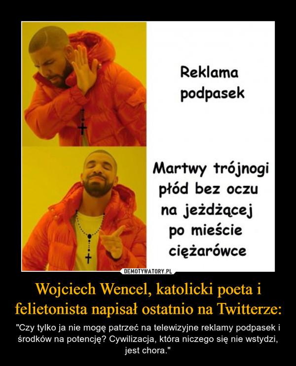 """Wojciech Wencel, katolicki poeta i felietonista napisał ostatnio na Twitterze: – """"Czy tylko ja nie mogę patrzeć na telewizyjne reklamy podpasek i środków na potencję? Cywilizacja, która niczego się nie wstydzi, jest chora."""" Reklama podpasek Martwy trójnogi płód bez oczu na jeżdżącej po mieście ciężarówce"""