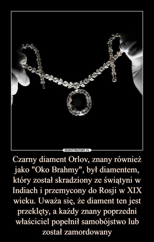 """Czarny diament Orlov, znany również jako """"Oko Brahmy"""", był diamentem, który został skradziony ze świątyni w Indiach i przemycony do Rosji w XIX wieku. Uważa się, że diament ten jest przeklęty, a każdy znany poprzedni właściciel popełnił samobójstwo lub został zamordowany"""